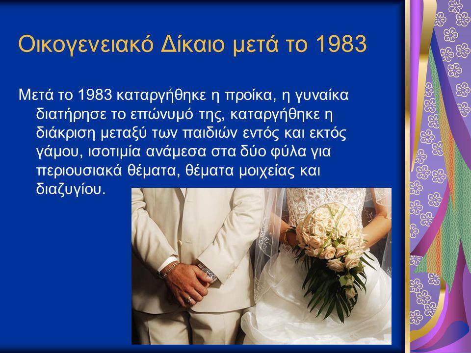 Οικογενειακό Δίκαιο μετά το 1983 Μετά το 1983 καταργήθηκε η προίκα, η γυναίκα διατήρησε το επώνυμό της, καταργήθηκε η διάκριση μεταξύ των παιδιών εντό