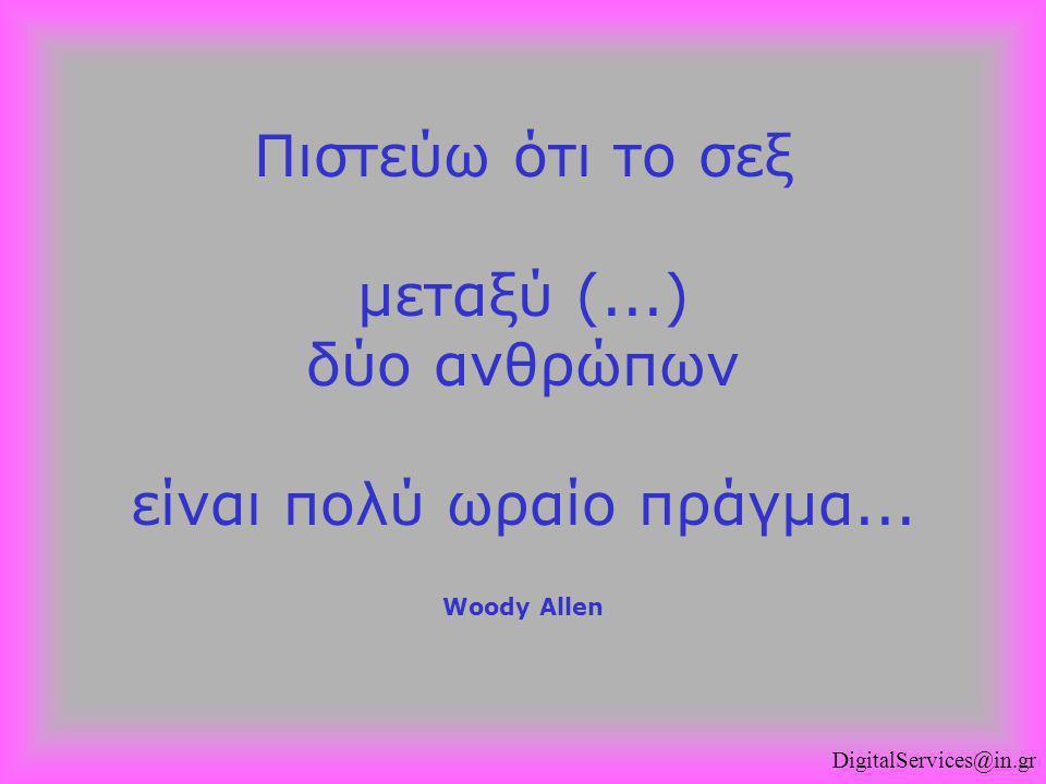 Πιστεύω ότι το σεξ μεταξύ (...) δύο ανθρώπων είναι πολύ ωραίο πράγμα... Woody Allen DigitalServices@in.gr