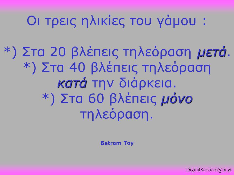 μετά κατά μόνο Οι τρεις ηλικίες του γάμου : *) Στα 20 βλέπεις τηλεόραση μετά. *) Στα 40 βλέπεις τηλεόραση κατά την διάρκεια. *) Στα 60 βλέπεις μόνο τη
