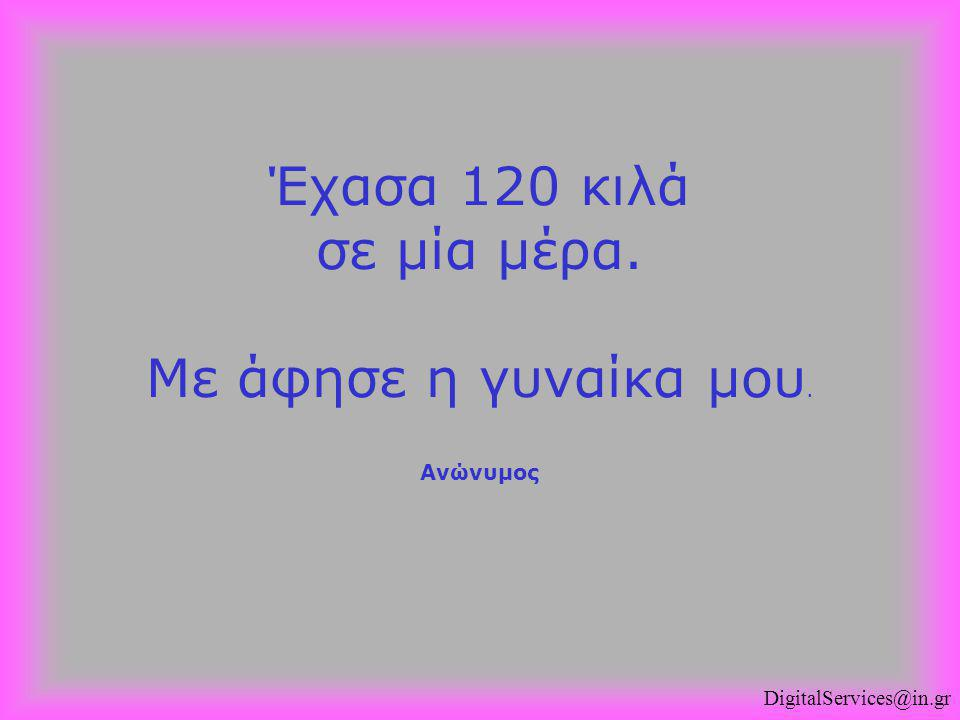 DigitalServices@in.gr Έχασα 120 κιλά σε μία μέρα. Με άφησε η γυναίκα μου. Ανώνυμος
