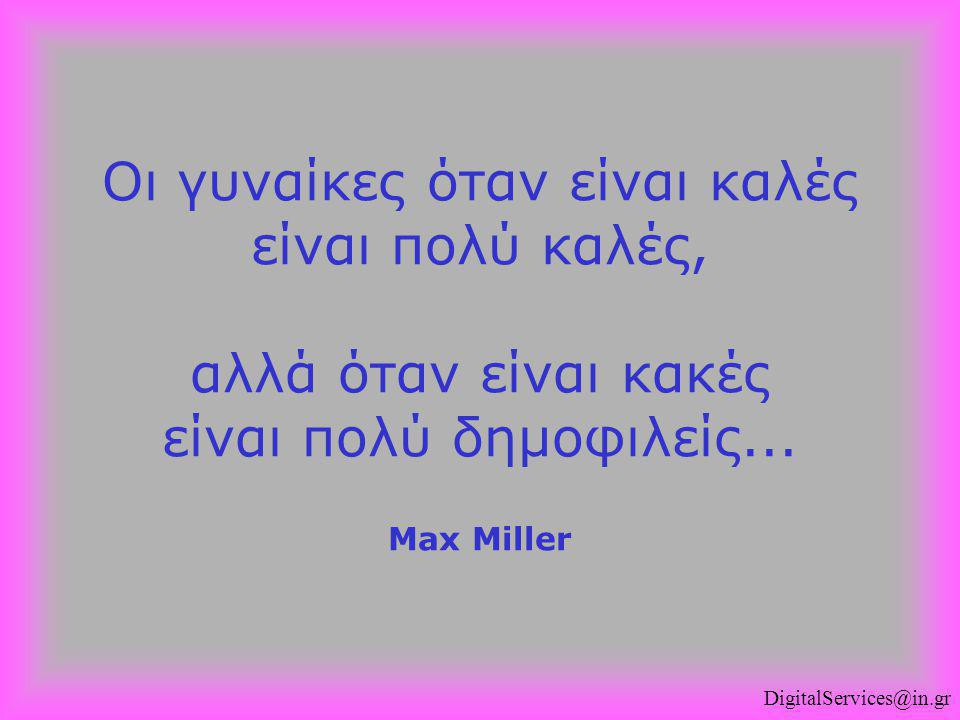 Οι γυναίκες όταν είναι καλές είναι πολύ καλές, αλλά όταν είναι κακές είναι πολύ δημοφιλείς... Max Miller DigitalServices@in.gr