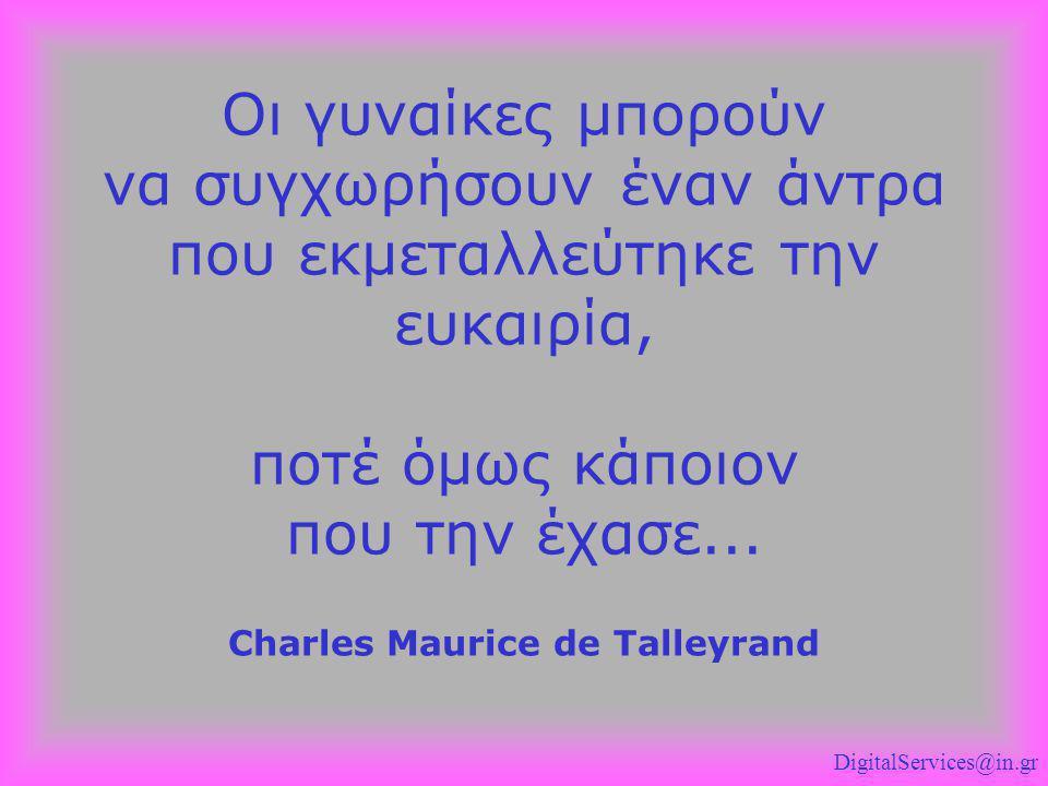 Οι γυναίκες μπορούν να συγχωρήσουν έναν άντρα που εκμεταλλεύτηκε την ευκαιρία, ποτέ όμως κάποιον που την έχασε... Charles Maurice de Talleyrand Digita