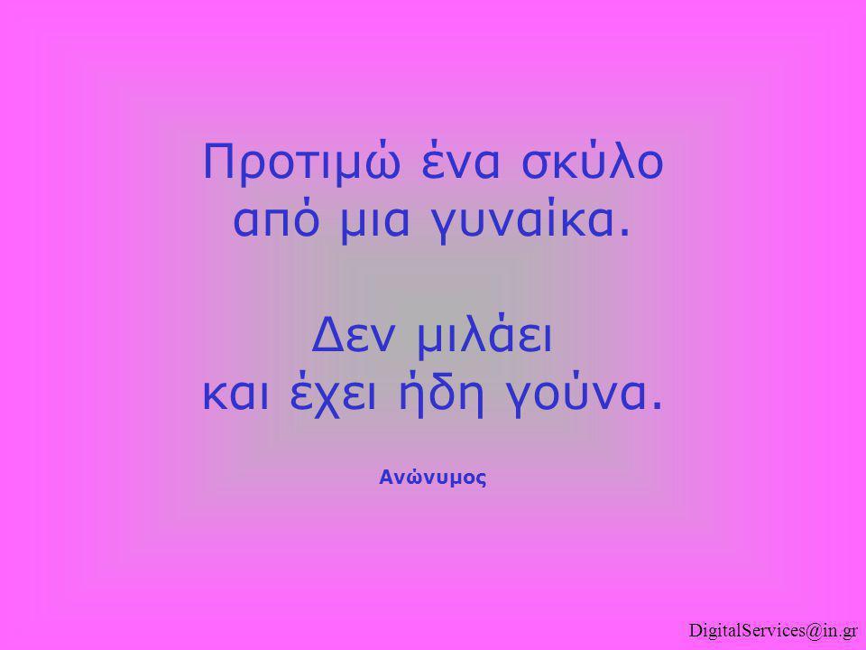 DigitalServices@in.gr Προτιμώ ένα σκύλο από μια γυναίκα. Δεν μιλάει και έχει ήδη γούνα. Ανώνυμος