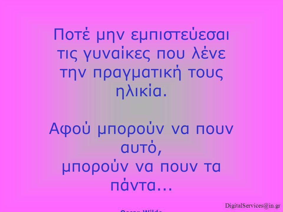 DigitalServices@in.gr Ποτέ μην εμπιστεύεσαι τις γυναίκες που λένε την πραγματική τους ηλικία. Αφού μπορούν να πουν αυτό, μπορούν να πουν τα πάντα... O