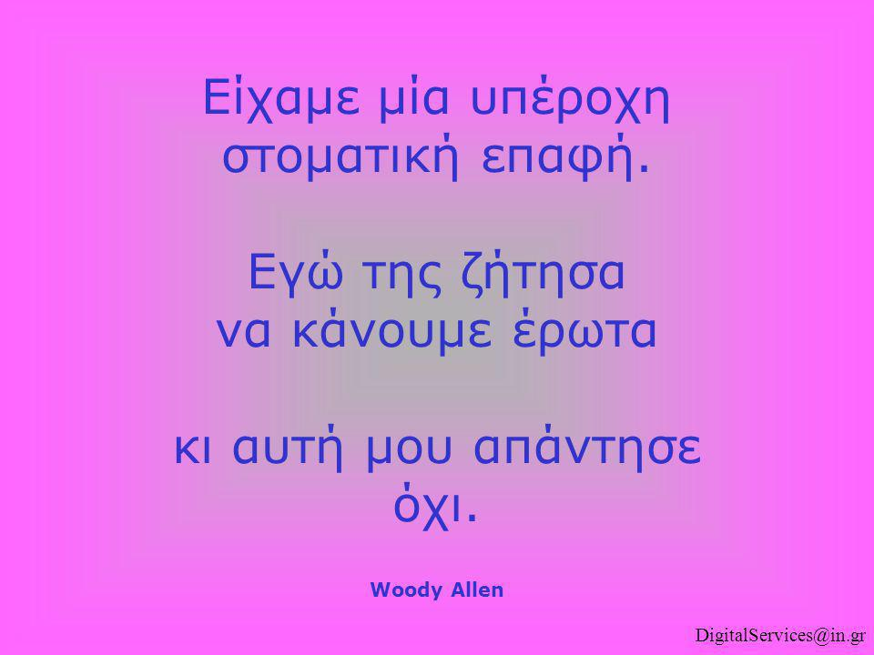 DigitalServices@in.gr Είχαμε μία υπέροχη στοματική επαφή. Εγώ της ζήτησα να κάνουμε έρωτα κι αυτή μου απάντησε όχι. Woody Allen