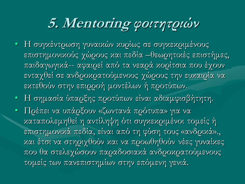 5. Mentoring φοιτητριών •Η συγκέντρωση γυναικών κυρίως σε συγκεκριμένους επιστημονικούς χώρους και πεδία –θεωρητικές επιστήμες, παιδαγωγικά-- αφαιρεί
