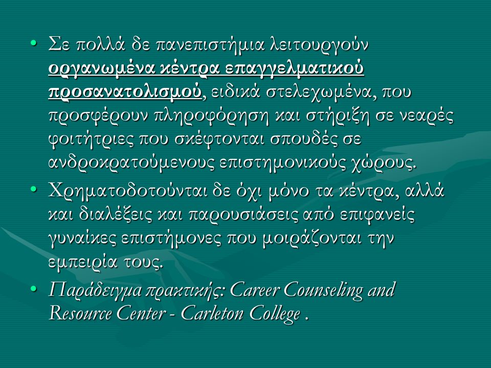 •Σε πολλά δε πανεπιστήμια λειτουργούν οργανωμένα κέντρα επαγγελματικού προσανατολισμού, ειδικά στελεχωμένα, που προσφέρουν πληροφόρηση και στήριξη σε νεαρές φοιτήτριες που σκέφτονται σπουδές σε ανδροκρατούμενους επιστημονικούς χώρους.
