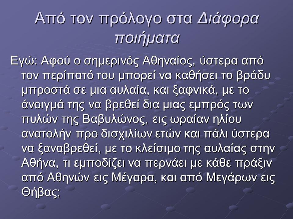 Από τον πρόλογο στα Διάφορα ποιήματα Εγώ: Αφού ο σημερινός Αθηναίος, ύστερα από τον περίπατό του μπορεί να καθήσει το βράδυ μπροστά σε μια αυλαία, και