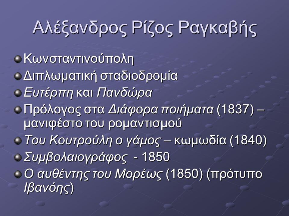 Αλέξανδρος Ρίζος Ραγκαβής •Μέλος της κριτικής επιτροπής στους ποιητικούς διαγωνισμούς του Πανεπιστημίου Αθηνών (αντιρομαντική στάση από το 1853) Τα διηγήματά του – ίσως αλληγορική απεικόνιση των γεγονότων στην Ελλάδα (συνέβαλε στην καλλιέργεια του νεοελληνικού διηγήματος) Κυριαρχία του παντογνώστη αφηγητή Μελοδραματικός τόνος, περιπέτεια και έρωτας