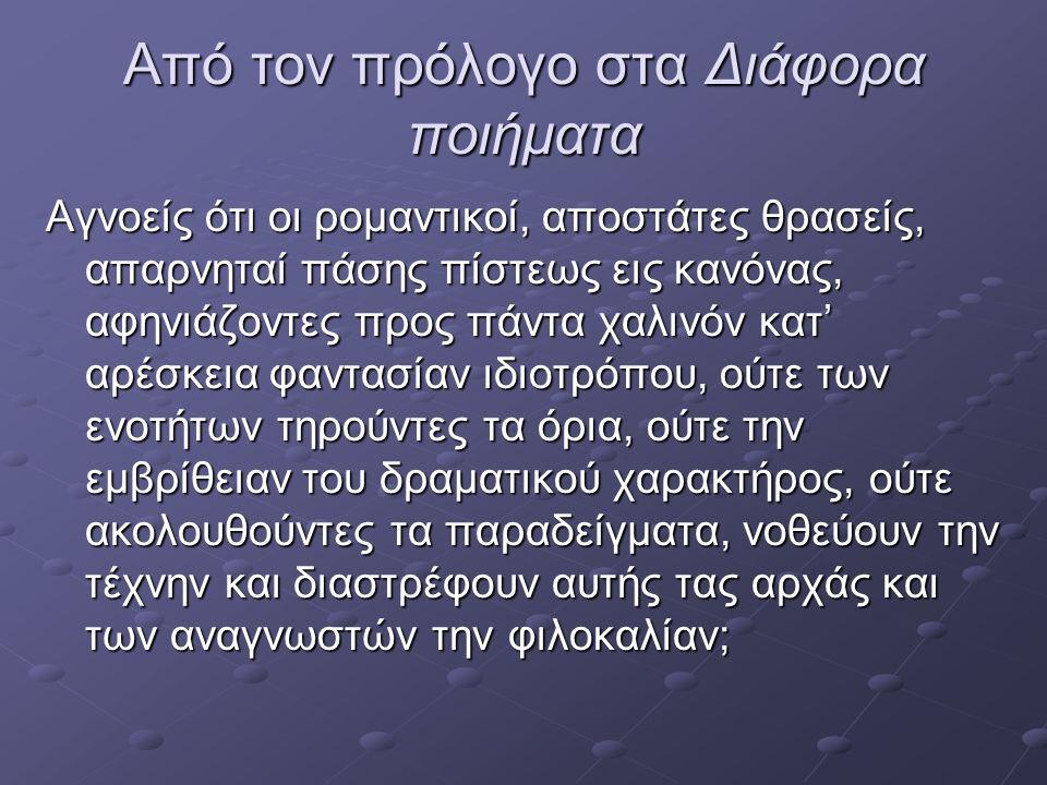 Από τον πρόλογο στα Διάφορα ποιήματα Εγώ: Αφού ο σημερινός Αθηναίος, ύστερα από τον περίπατό του μπορεί να καθήσει το βράδυ μπροστά σε μια αυλαία, και ξαφνικά, με το άνοιγμά της να βρεθεί δια μιας εμπρός των πυλών της Βαβυλώνος, εις ωραίαν ηλίου ανατολήν προ δισχιλίων ετών και πάλι ύστερα να ξαναβρεθεί, με το κλείσιμο της αυλαίας στην Αθήνα, τι εμποδίζει να περνάει με κάθε πράξιν από Αθηνών εις Μέγαρα, και από Μεγάρων εις Θήβας;