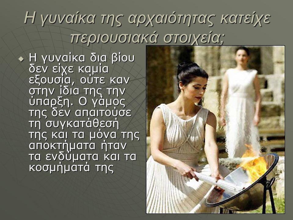 Η γυναίκα της αρχαιότητας κατείχε περιουσιακά στοιχεία;  Η γυναίκα δια βίου δεν είχε καμία εξουσία, ούτε καν στην ίδια της την ύπαρξη.