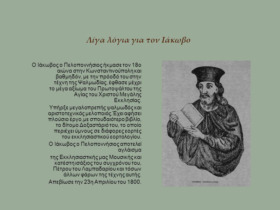 Λίγα λόγια για τον Ιάκωβο Ο Ιάκωβος ο Πελοποννήσιος ήκμασε τον 18ο αιώνα στην Κωνσταντινούπολη και βαθμηδόν, με την πρόοδό του στην τέχνη της Ψαλμωδία