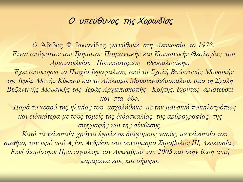 Ο υπεύθυνος της Χορωδίας Ο Άβιβος Φ. Ιωαννίδης γεννήθηκε στη Λευκωσία το 1978. Είναι απόφοιτος του Τμήματος Ποιμαντικής και Κοινωνικής Θεολογίας του Α