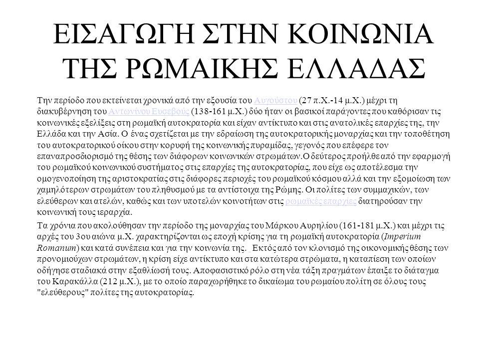 ΕΙΣΑΓΩΓΗ ΣΤΗΝ ΚΟΙΝΩΝΙΑ ΤΗΣ ΡΩΜΑΙΚΗΣ ΕΛΛΑΔΑΣ Την περίοδο που εκτείνεται χρονικά από την εξουσία του Aυγούστου (27 π.X.-14 μ.Χ.) μέχρι τη διακυβέρνηση του Aντωνίνου Eυσεβούς (138-161 μ.X.) δύο ήταν οι βασικοί παράγοντες που καθόρισαν τις κοινωνικές εξελίξεις στη ρωμαϊκή αυτοκρατορία και είχαν αντίκτυπο και στις ανατολικές επαρχίες της, την Ελλάδα και την Ασία.