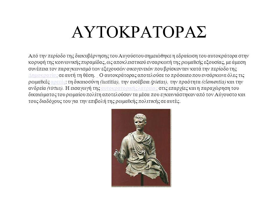 ΑΥΤΟΚΡΑΤΟΡΑΣ Από την περίοδο της διακυβέρνησης του Αυγούστου σημειώθηκε η εδραίωση του αυτοκράτορα στην κορυφή της κοινωνικής πυραμίδας, ως αποκλειστικού ενσαρκωτή της ρωμαϊκής εξουσίας, με άμεση συνέπεια τον παραγκωνισμό των εξεχουσών οικογενειών που βρίσκονταν κατά την περίοδο της Δημοκρατίας σε αυτή τη θέση.
