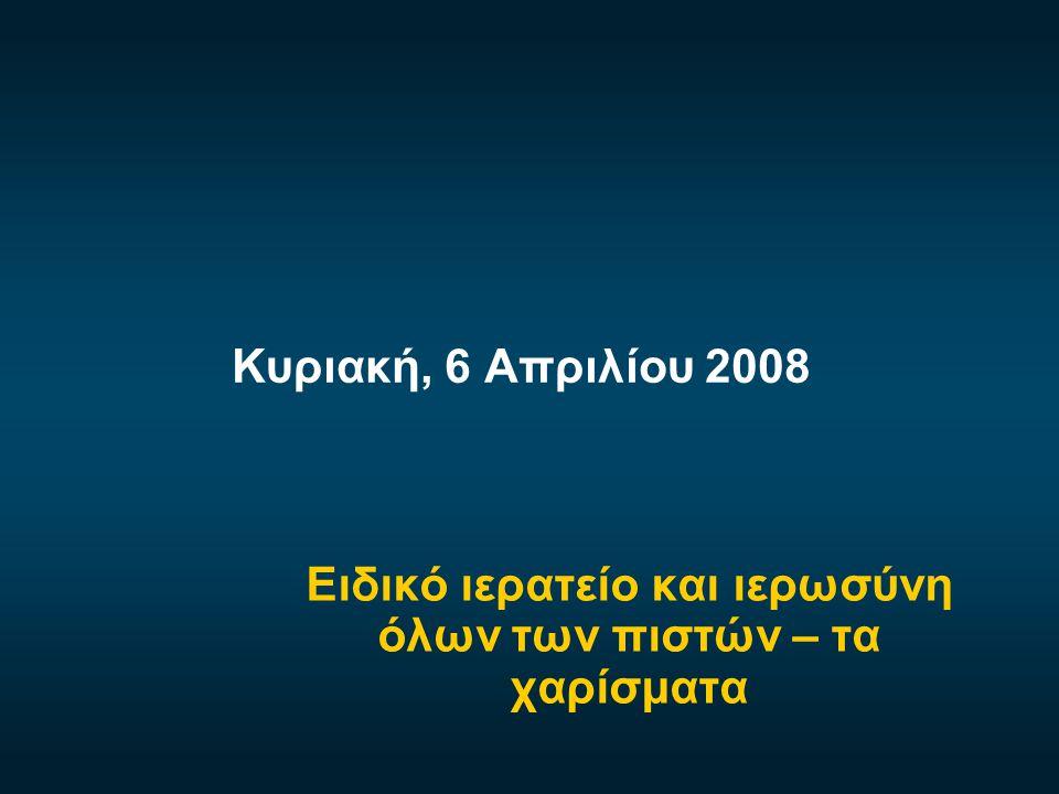 Κυριακή, 6 Απριλίου 2008 Ειδικό ιερατείο και ιερωσύνη όλων των πιστών – τα χαρίσματα
