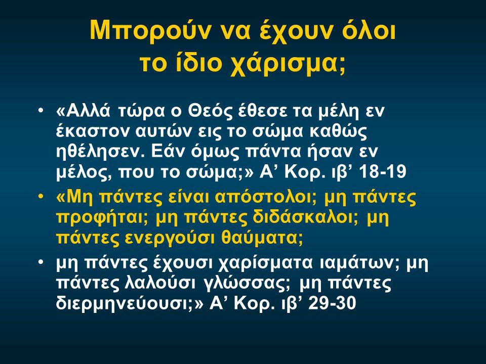 Μπορούν να έχουν όλοι το ίδιο χάρισμα; •«Αλλά τώρα ο Θεός έθεσε τα μέλη εν έκαστον αυτών εις το σώμα καθώς ηθέλησεν. Εάν όμως πάντα ήσαν εν μέλος, που