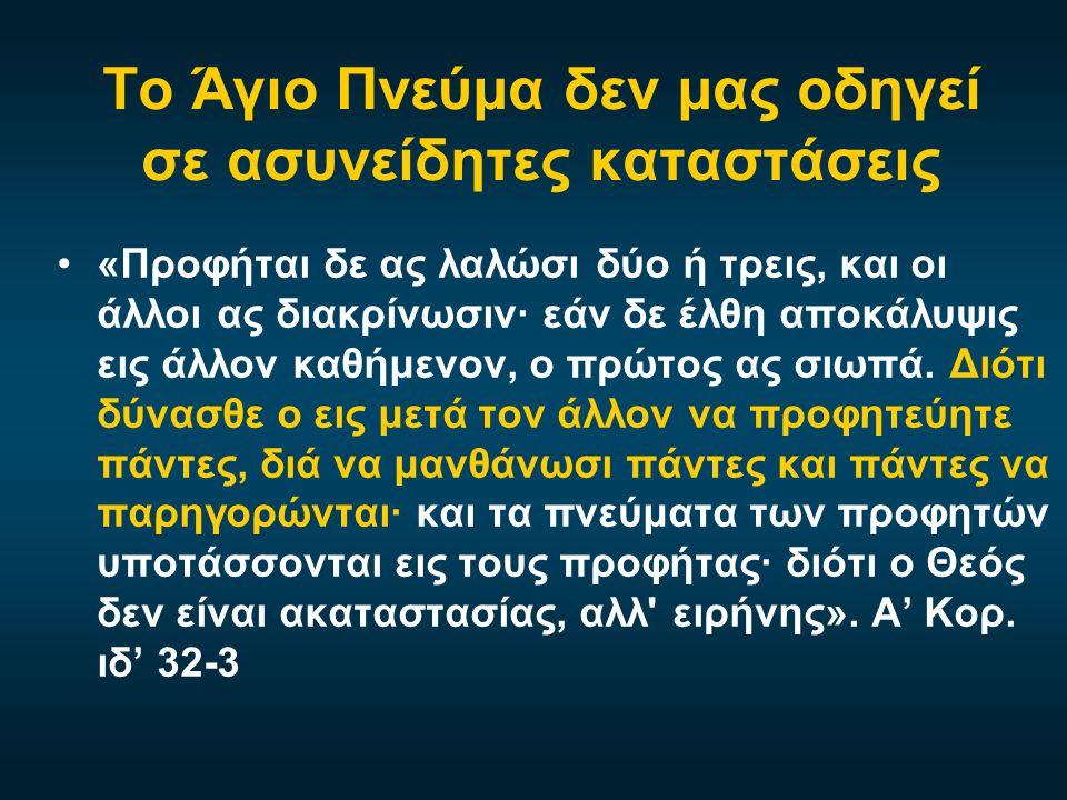 Το Άγιο Πνεύμα δεν μας οδηγεί σε ασυνείδητες καταστάσεις •«Προφήται δε ας λαλώσι δύο ή τρεις, και οι άλλοι ας διακρίνωσιν· εάν δε έλθη αποκάλυψις εις άλλον καθήμενον, ο πρώτος ας σιωπά.