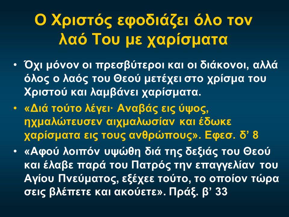 Ο Χριστός εφοδιάζει όλο τον λαό Του με χαρίσματα •Όχι μόνον οι πρεσβύτεροι και οι διάκονοι, αλλά όλος ο λαός του Θεού μετέχει στο χρίσμα του Χριστού κ
