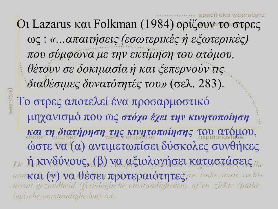 Οι Lazarus και Folkman (1984) ορίζουν το στρες ως : «...απαιτήσεις (εσωτερικές ή εξωτερικές) που σύμφωνα με την εκτίμηση του ατόμου, θέτουν σε δοκιμασία ή και ξεπερνούν τις διαθέσιμες δυνατότητές του» (σελ.