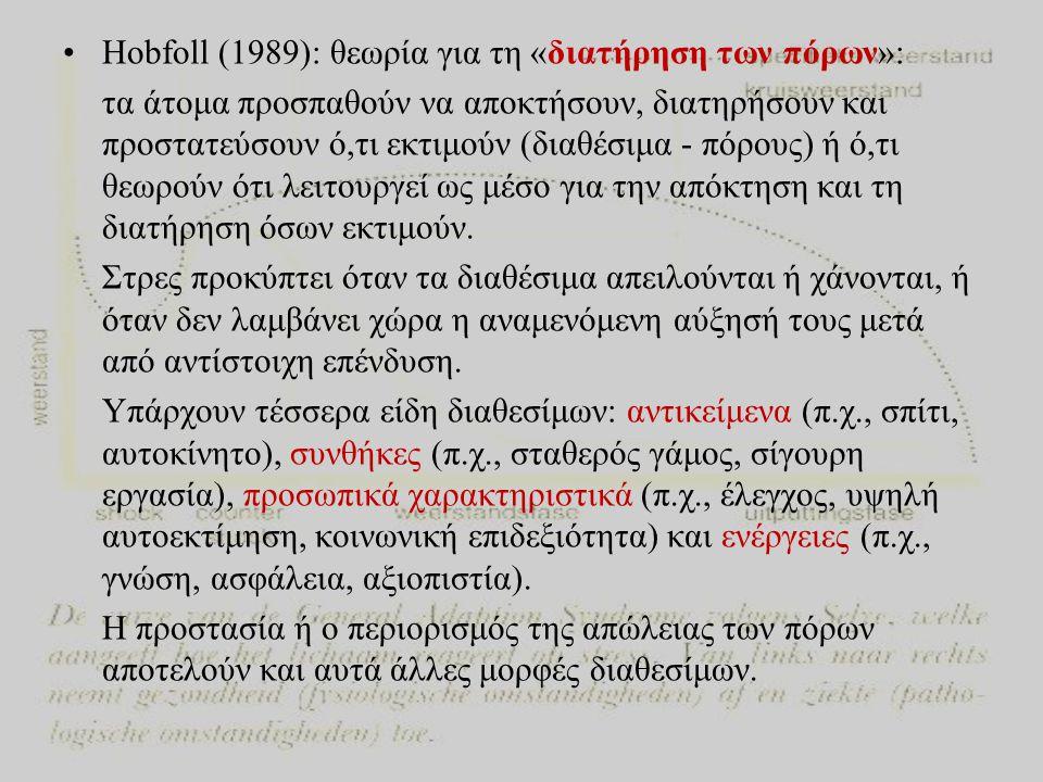 •Hobfoll (1989): θεωρία για τη «διατήρηση των πόρων»: τα άτομα προσπαθούν να αποκτήσουν, διατηρήσουν και προστατεύσουν ό,τι εκτιμούν (διαθέσιμα - πόρους) ή ό,τι θεωρούν ότι λειτουργεί ως μέσο για την απόκτηση και τη διατήρηση όσων εκτιμούν.