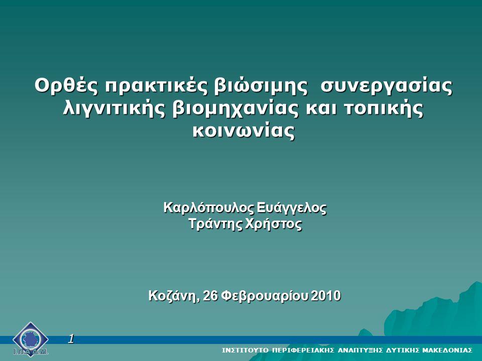 Ορθές πρακτικές βιώσιμης συνεργασίας λιγνιτικής βιομηχανίας και τοπικής κοινωνίας Καρλόπουλος Ευάγγελος Τράντης Χρήστος Κοζάνη, 26 Φεβρουαρίου 2010 ΙΝΣΤΙΤΟΥΤΟ ΠΕΡΙΦΕΡΕΙΑΚΗΣ ΑΝΑΠΤΥΞΗΣ ΔΥΤΙΚΗΣ ΜΑΚΕΔΟΝΙΑΣ 1