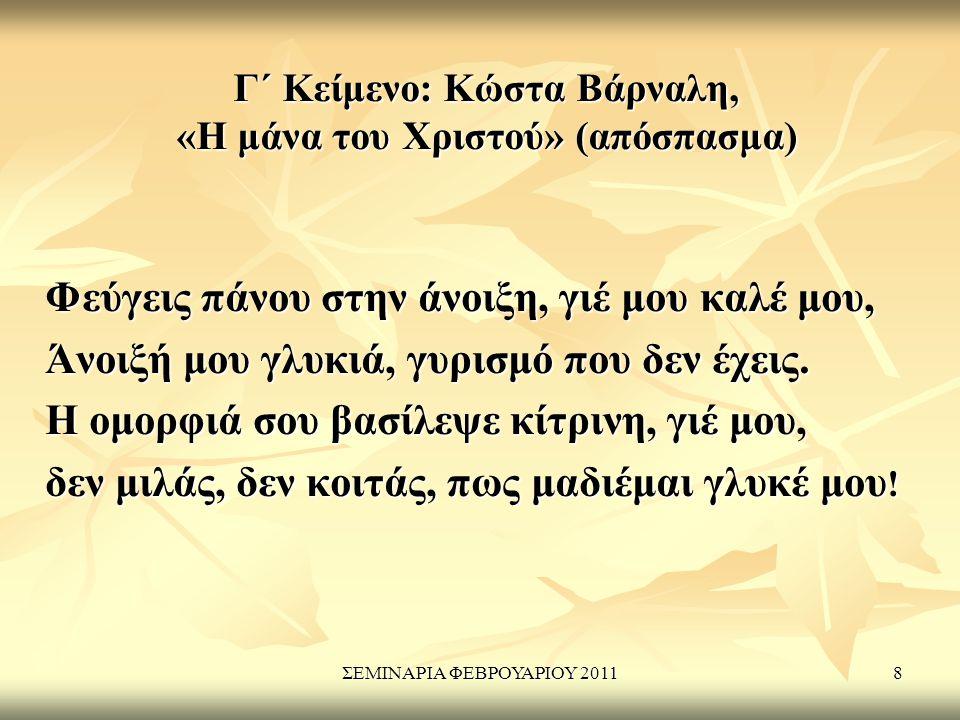 ΣΕΜΙΝΑΡΙΑ ΦΕΒΡΟΥΑΡΙΟΥ 20118 Γ΄ Κείμενο: Κώστα Βάρναλη, «Η μάνα του Χριστού» (απόσπασμα) Φεύγεις πάνου στην άνοιξη, γιέ μου καλέ μου, Άνοιξή μου γλυκιά