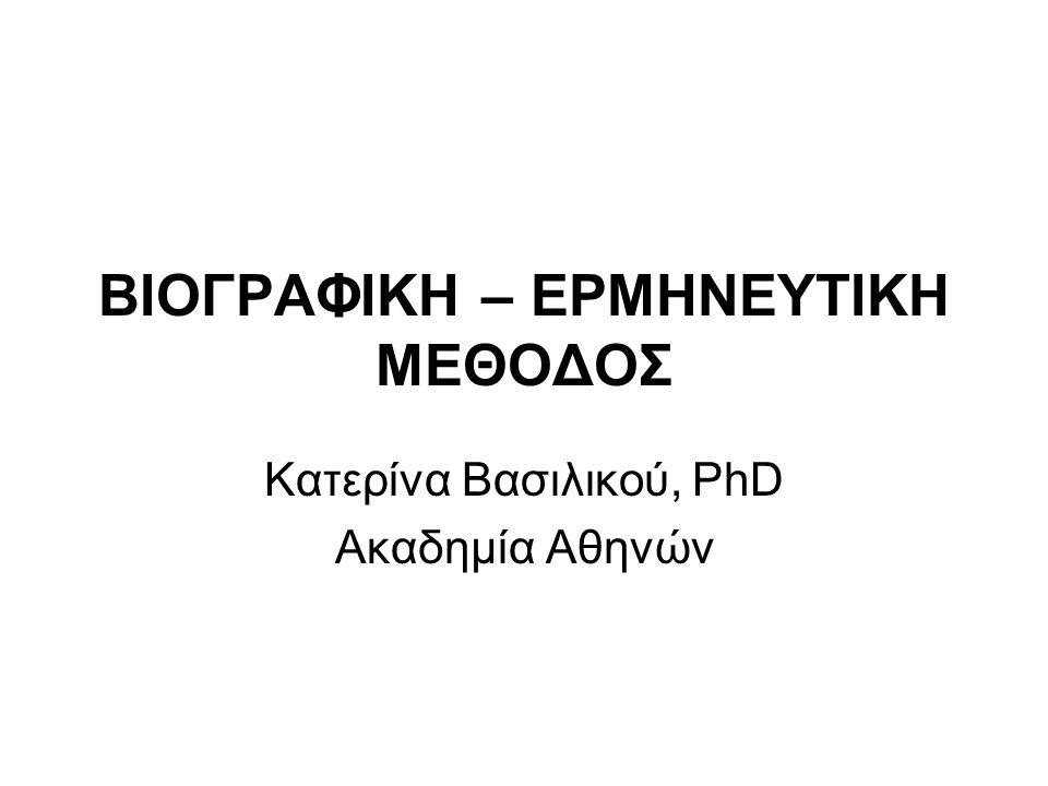 ΒΙΟΓΡΑΦΙΚΗ – ΕΡΜΗΝΕΥΤΙΚΗ ΜΕΘΟΔΟΣ Κατερίνα Βασιλικού, PhD Ακαδημία Αθηνών