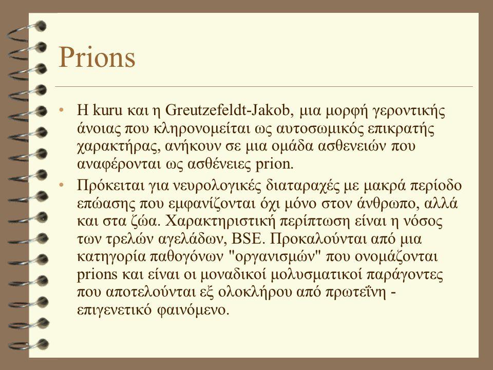 Prions •Η kuru και η Greutzefeldt-Jakob, μια μορφή γεροντικής άνοιας που κληρονομείται ως αυτοσωμικός επικρατής χαρακτήρας, ανήκουν σε μια ομάδα ασθεν