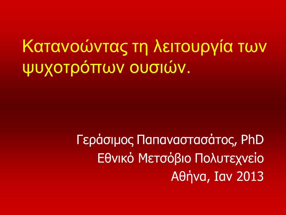 Κατανοώντας τη λειτουργία των ψυχοτρόπων ουσιών. Γεράσιμος Παπαναστασάτος, PhD Εθνικό Μετσόβιο Πολυτεχνείο Αθήνα, Ιαν 2013