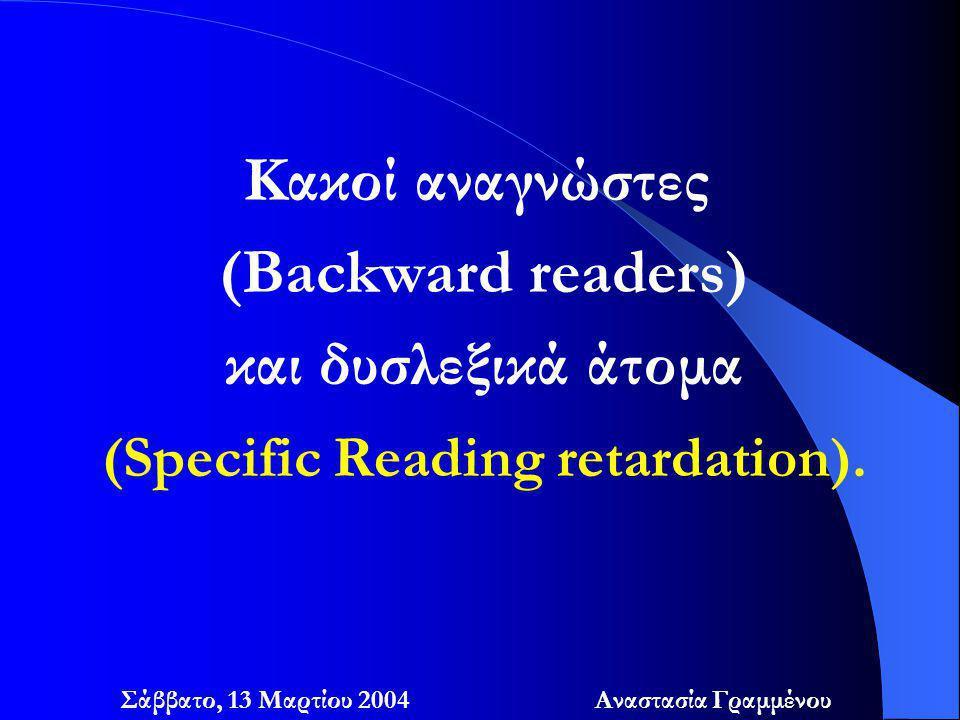 Κακοί αναγνώστες (Backward readers) και δυσλεξικά άτομα (Specific Reading retardation). Σάββατο, 13 Μαρτίου 2004 Αναστασία Γραμμένου
