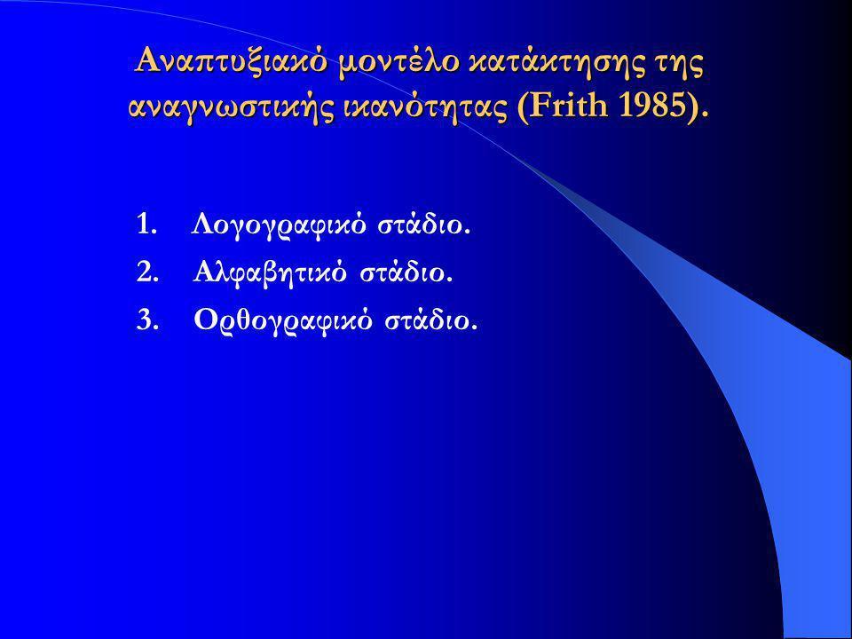 Αναπτυξιακό μοντέλο κατάκτησης της αναγνωστικής ικανότητας (Frith 1985). 1. Λογογραφικό στάδιο. 2. Αλφαβητικό στάδιο. 3. Ορθογραφικό στάδιο.