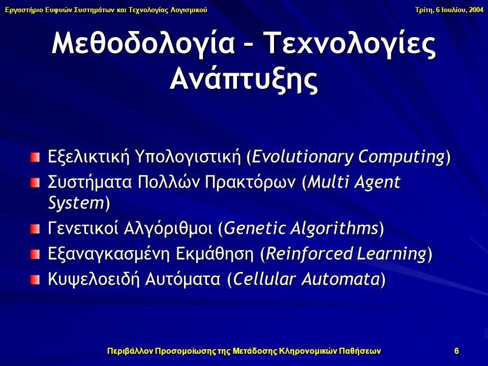 Εργαστήριο Ευφυών Συστημάτων και Τεχνολογίας Λογισμικού Τρίτη, 6 Ιουλίου, 2004 Περιβάλλον Προσομοίωσης της Μετάδοσης Κληρονομικών Παθήσεων 6 Μεθοδολογία – Τεχνολογίες Ανάπτυξης Εξελικτική Υπολογιστική (Evolutionary Computing) Συστήματα Πολλών Πρακτόρων (Multi Agent System) Γενετικοί Αλγόριθμοι (Genetic Algorithms) Εξαναγκασμένη Εκμάθηση (Reinforced Learning) Κυψελοειδή Αυτόματα (Cellular Automata)