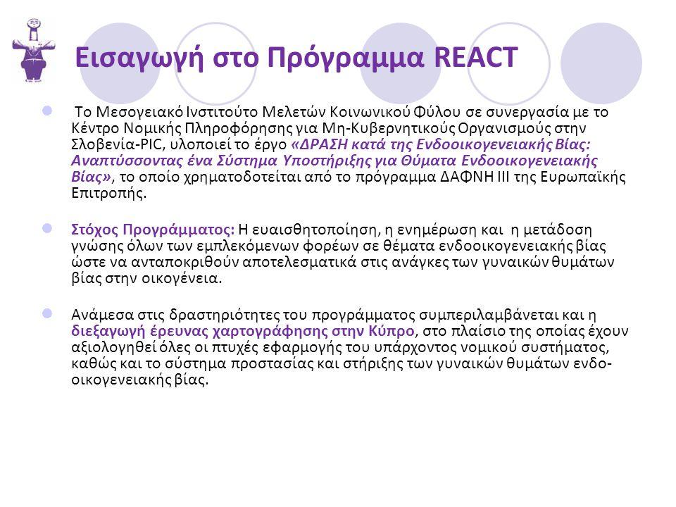 Εισαγωγή στο Πρόγραμμα REACT  Το Μεσογειακό Ινστιτούτο Μελετών Κοινωνικού Φύλου σε συνεργασία με το Κέντρο Νομικής Πληροφόρησης για Μη-Κυβερνητικούς Οργανισμούς στην Σλοβενία-PIC, υλοποιεί το έργο «ΔΡΑΣΗ κατά της Ενδοοικογενειακής Βίας: Αναπτύσσοντας ένα Σύστημα Υποστήριξης για Θύματα Ενδοοικογενειακής Βίας», το οποίο χρηματοδοτείται από το πρόγραμμα ΔΑΦΝΗ ΙΙΙ της Ευρωπαϊκής Επιτροπής.