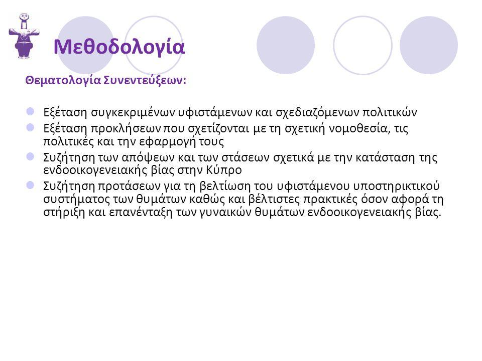 Μεθοδολογία Θεματολογία Συνεντεύξεων:  Εξέταση συγκεκριμένων υφιστάμενων και σχεδιαζόμενων πολιτικών  Εξέταση προκλήσεων που σχετίζονται με τη σχετική νομοθεσία, τις πολιτικές και την εφαρμογή τους  Συζήτηση των απόψεων και των στάσεων σχετικά με την κατάσταση της ενδοοικογενειακής βίας στην Κύπρο  Συζήτηση προτάσεων για τη βελτίωση του υφιστάμενου υποστηρικτικού συστήματος των θυμάτων καθώς και βέλτιστες πρακτικές όσον αφορά τη στήριξη και επανένταξη των γυναικών θυμάτων ενδοοικογενειακής βίας.