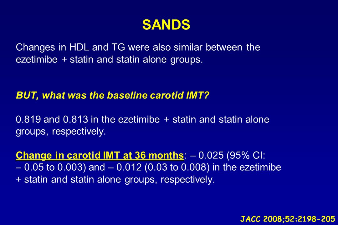 SANDS Changes in HDL and TG were also similar between the ezetimibe + statin and statin alone groups. BUT, what was the baseline carotid IMT? 0.819 an