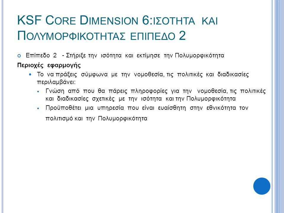 KSF C ORE D IMENSION 6: ΙΣΟΤΗΤΑ ΚΑΙ Π ΟΛΥΜΟΡΦΙΚΟΤΗΤΑΣ ΕΠΙΠΕΔΟ 2 Επίπεδο 2 - Στήριξε την ισότητα και εκτίμησε την Πολυμορφικότητα Περιοχές εφαρμογής  Το να πράξεις σύμφωνα με την νομοθεσία, τις πολιτικές και διαδικασίες περιλαμβάνει:  Γνώση από που θα πάρεις πληροφορίες για την νομοθεσία, τις πολιτικές και διαδικασίες σχετικές με την ισότητα και την Πολυμορφικότητα  Προϋποθέτει μια υπηρεσία που είναι ευαίσθητη στην εθνικότητα τον πολιτισμό και την Πολυμορφικότητα
