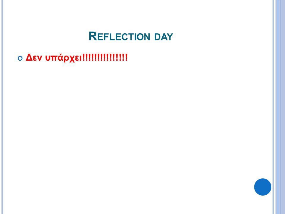R EFLECTION DAY Δεν υπάρχει!!!!!!!!!!!!!!!