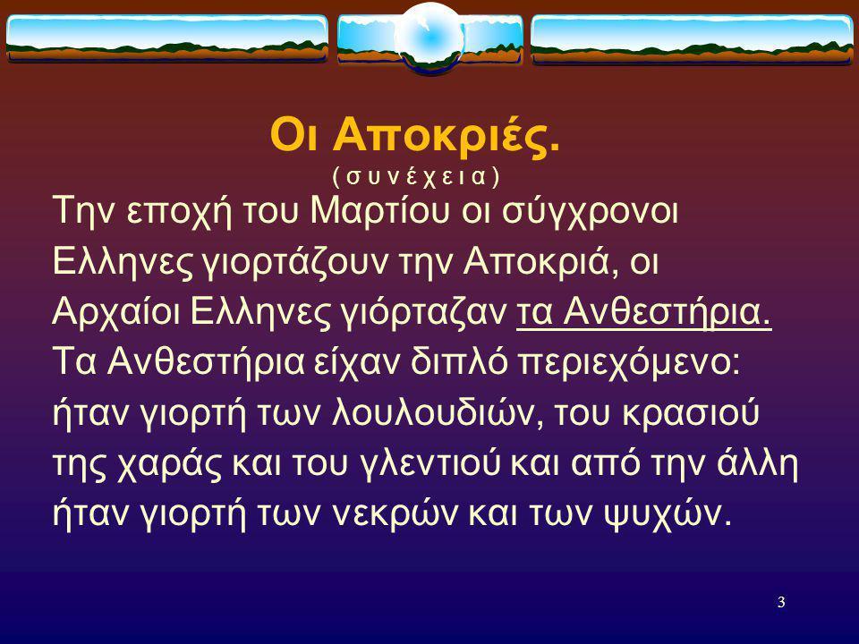2 Οι Αποκριές. Οι Αποκριές όπως σε κάθε τόπο έτσι και στην Ελλάδα είναι μέρες γλεντιού. Δεν είναι Χριστιανική γιορτή αλλά επιβίωση ειδωλολατρικών εθίμ