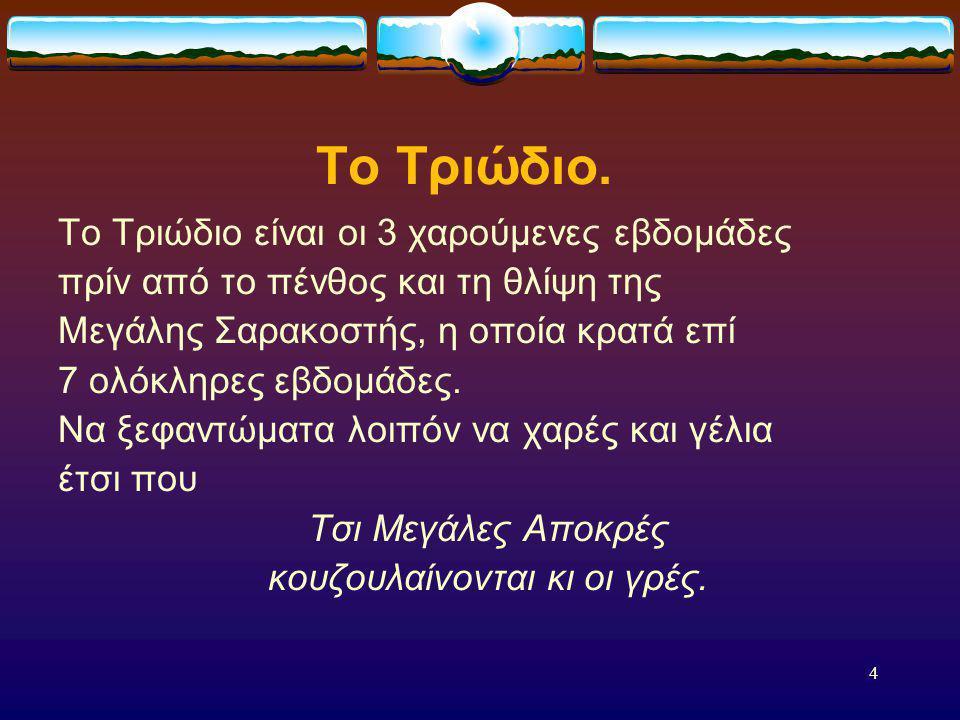 3 Οι Αποκριές. ( σ υ ν έ χ ε ι α ) Την εποχή του Μαρτίου οι σύγχρονοι Ελληνες γιορτάζουν την Αποκριά, οι Αρχαίοι Ελληνες γιόρταζαν τα Ανθεστήρια. Τα Α