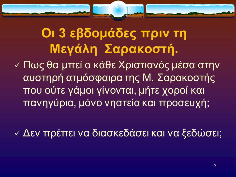 4 Το Τριώδιο. Το Τριώδιο είναι οι 3 χαρούμενες εβδομάδες πρίν από το πένθος και τη θλίψη της Μεγάλης Σαρακοστής, η οποία κρατά επί 7 ολόκληρες εβδομάδ