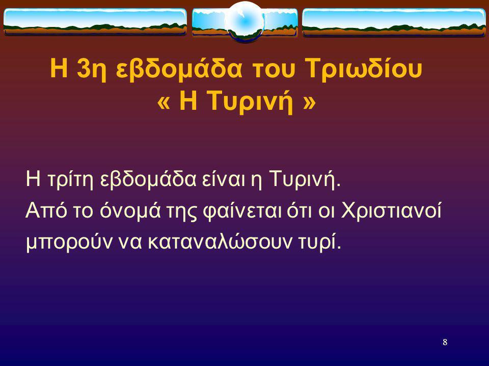 7 Η 2η εβδομάδα του Τριωδίου « Η Κρεατινή » Η δεύτερη εβδομάδα είναι η Κρεατινή, επειδή τότε δεν κρατούν Τετάρτη και Παρασκευή. Από το όνομά της φαίνε