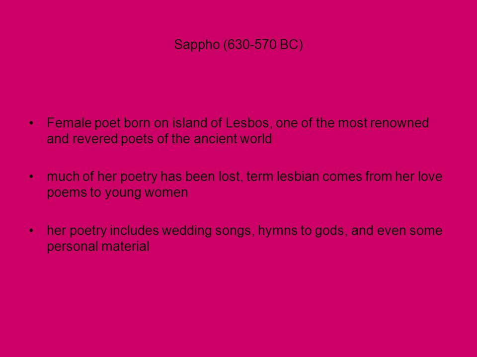 Sappho (630-570 BC) •Female poet born on island of Lesbos, one of the most renowned and revered poets of the ancient world •much of her poetry has bee