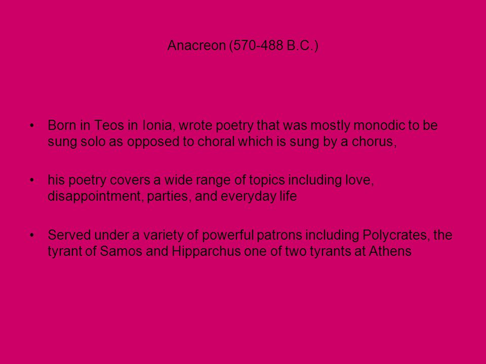 Anacreon (570-488 B.C.) •Born in Teos in Ionia, wrote poetry that was mostly monodic to be sung solo as opposed to choral which is sung by a chorus, •his poetry covers a wide range of topics including love, disappointment, parties, and everyday life •Served under a variety of powerful patrons including Polycrates, the tyrant of Samos and Hipparchus one of two tyrants at Athens