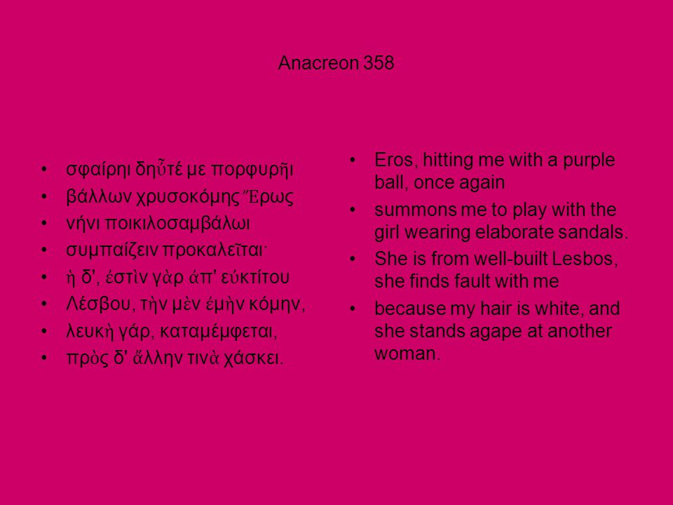 Anacreon 358 •σφαίρηι δη ὖ τέ με πορφυρ ῆ ι •βάλλων χρυσοκόμης Ἔ ρως •νήνι ποικιλοσαμβάλωι •συμπαίζειν προκαλε ῖ ται· • ἡ δ , ἐ στ ὶ ν γ ὰ ρ ἀ π ε ὐ κτίτου •Λέσβου, τ ὴ ν μ ὲ ν ἐ μ ὴ ν κόμην, •λευκ ὴ γάρ, καταμέμφεται, •πρ ὸ ς δ ἄ λλην τιν ὰ χάσκει.