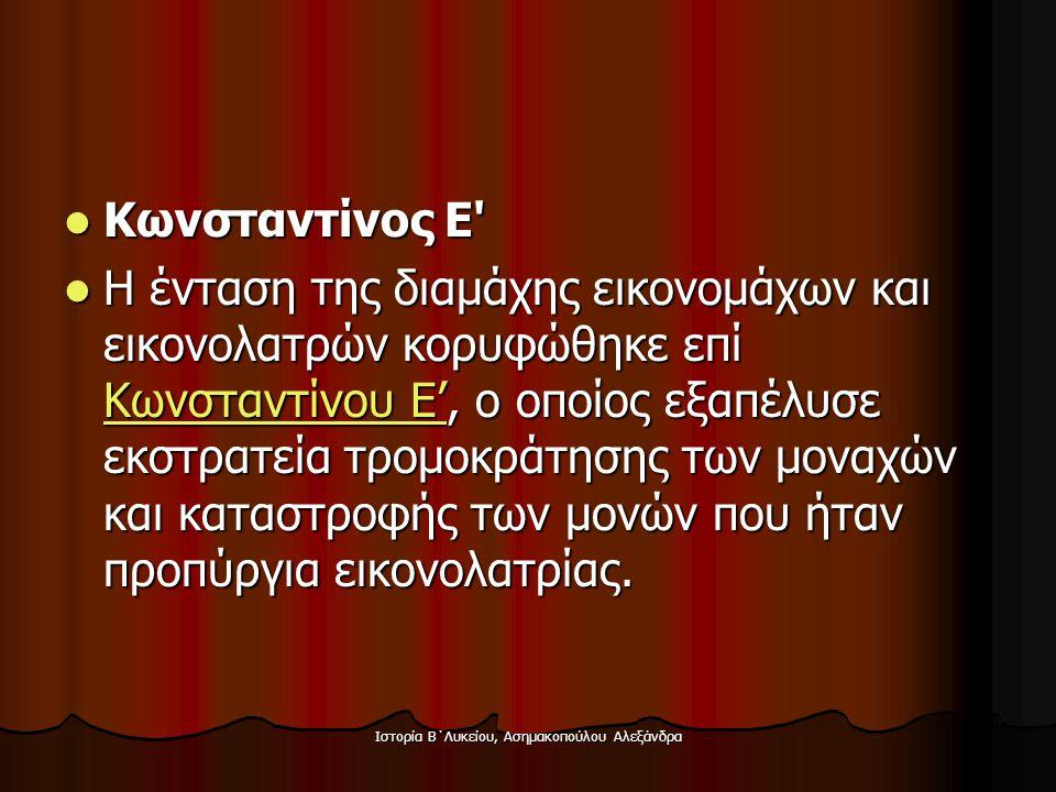 Ιστορία Β΄Λυκείου, Ασημακοπούλου Αλεξάνδρα  Κωνσταντίνος Ε'  Η ένταση της διαμάχης εικονομάχων και εικονολατρών κορυφώθηκε επί Κωνσταντίνου Ε', ο οπ