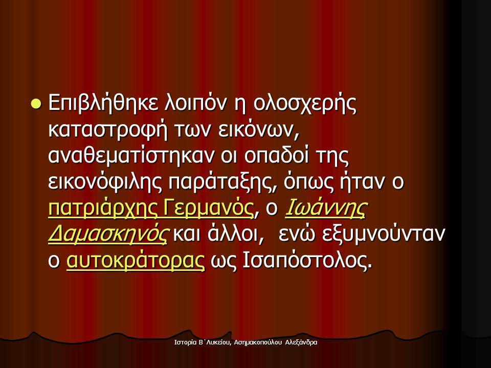 Ιστορία Β΄Λυκείου, Ασημακοπούλου Αλεξάνδρα  Επιβλήθηκε λοιπόν η ολοσχερής καταστροφή των εικόνων, αναθεματίστηκαν οι οπαδοί της εικονόφιλης παράταξης