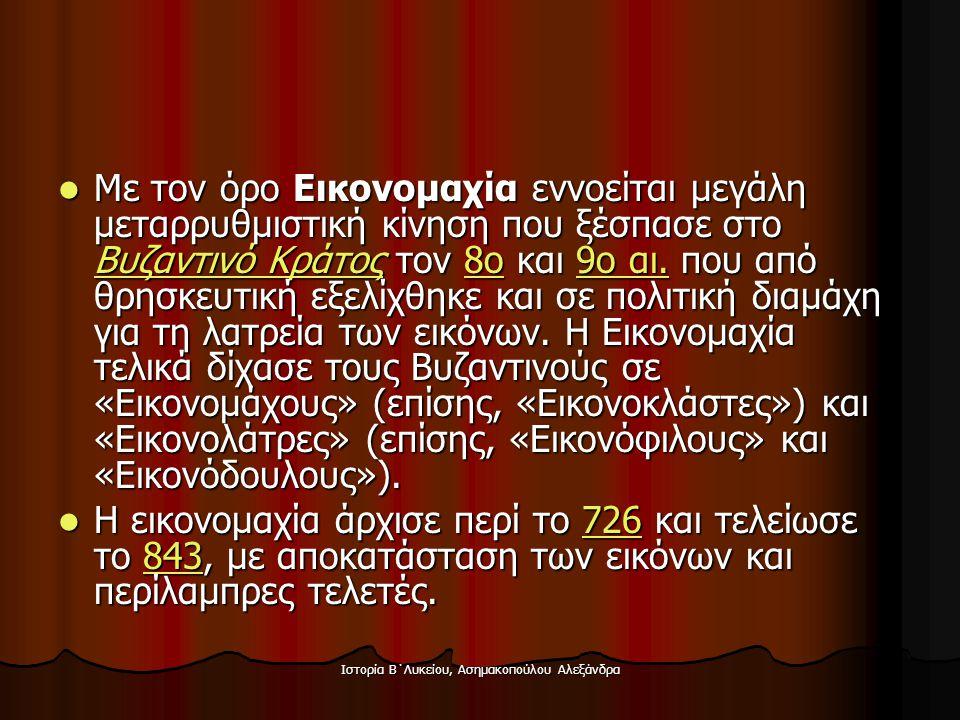 Ιστορία Β΄Λυκείου, Ασημακοπούλου Αλεξάνδρα  Με τον όρο Εικονομαχία εννοείται μεγάλη μεταρρυθμιστική κίνηση που ξέσπασε στο Βυζαντινό Κράτος τον 8ο κα