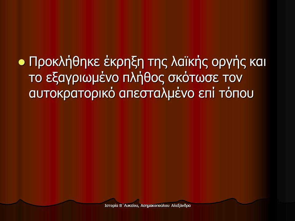 Ιστορία Β΄Λυκείου, Ασημακοπούλου Αλεξάνδρα  Προκλήθηκε έκρηξη της λαϊκής οργής και το εξαγριωμένο πλήθος σκότωσε τον αυτοκρατορικό απεσταλμένο επί τό