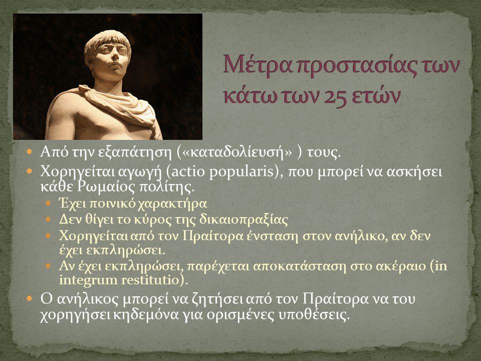  Από την εξαπάτηση («καταδολίευσή» ) τους.  Χορηγείται αγωγή (actio popularis), που μπορεί να ασκήσει κάθε Ρωμαίος πολίτης.  Έχει ποινικό χαρακτήρα